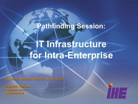 Pathfinding Session: IT Infrastructure for Intra-Enterprise IHE North America Webinar Series 2008 Charles Parisot IT Infrastructure GE Healthcare.