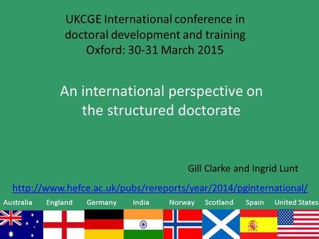 UKCGE International conference in doctoral development and training Oxford: 30-31 March 2015 An international perspective on the structured doctorate Gill.
