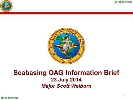 UNCLASSIFIED Seabasing OAG Information Brief 23 July 2014 Major Scott Welborn 1.