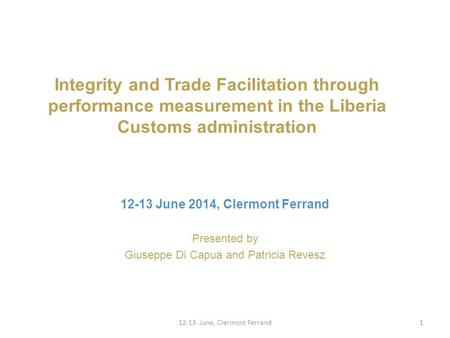 Integrity and Trade Facilitation through performance measurement in the Liberia Customs administration Presented by Giuseppe Di Capua and Patricia Revesz.