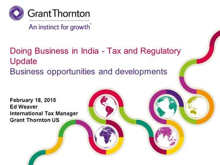 Doing Business <strong>in</strong> <strong>India</strong> - Tax and Regulatory Update Business opportunities and developments February 18, 2015 Ed Weaver International Tax Manager Grant.