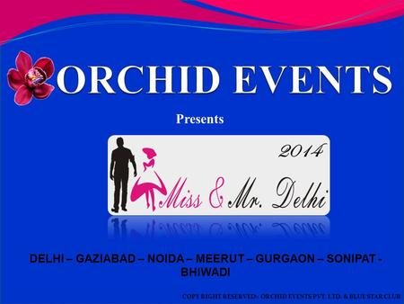 DELHI – GAZIABAD – NOIDA – MEERUT – GURGAON – SONIPAT - BHIWADI Presents COPY RIGHT RESERVED:- ORCHID EVENTS PVT. LTD. & BLUE STAR CLUB 2014.