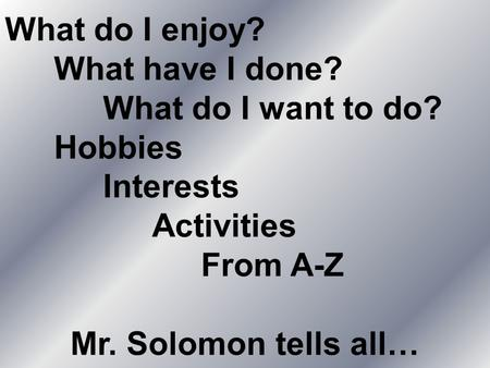 What do I enjoy? What have I done? What do I want to do? Hobbies Interests Activities From A-Z Mr. Solomon tells all…