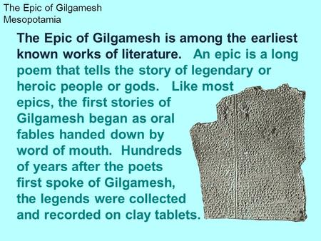 The Epic of Gilgamesh is among the earliest known works of literature. An epic is a long poem that tells the story of legendary or heroic people or gods.