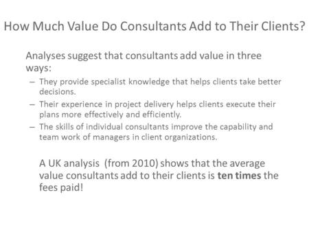 How Much Value Do Consultants Add to Their Clients? Analyses suggest that consultants add value in three ways: – They provide specialist knowledge that.