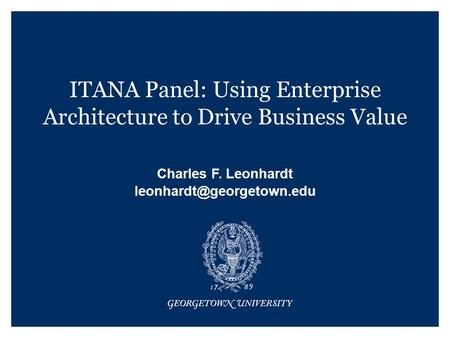ITANA Panel: Using Enterprise Architecture to Drive Business Value Charles F. Leonhardt