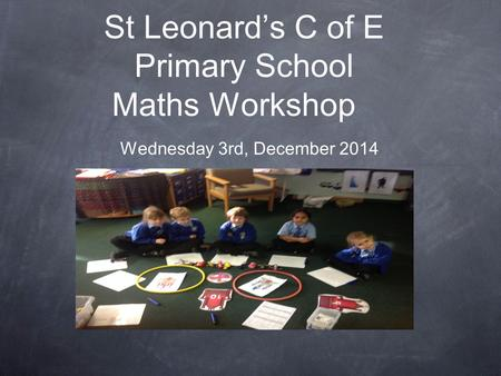 St Leonard's C of E Primary School Maths Workshop Wednesday 3rd, December 2014.