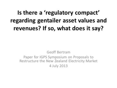 Is there a 'regulatory compact' regarding gentailer asset values <strong>and</strong> revenues? If so, what does it say? Geoff Bertram Paper <strong>for</strong> IGPS Symposium on Proposals.