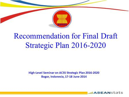 Recommendation for Final Draft Strategic Plan 2016-2020 High-Level Seminar on ACSS Strategic Plan 2016-2020 Bogor, Indonesia, 17-18 June 2014.