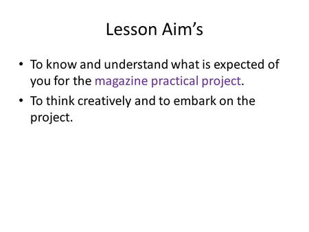 Lesson Aim's To know and understand what is expected of you for the magazine practical project. To think creatively and to embark on the project.