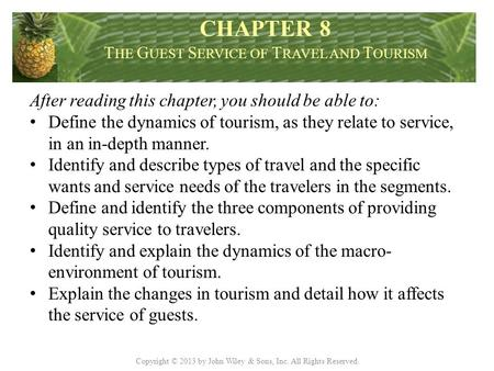 Copyright © 2013 by John Wiley & Sons, Inc. All Rights Reserved. After reading this chapter, you should be able to: Define the dynamics of tourism, as.