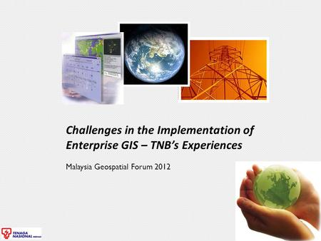 Challenges in the Implementation of Enterprise GIS – TNB's Experiences Malaysia Geospatial Forum 2012.