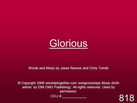 Glorious Words and Music by Jesse Reeves and Chris Tomlin © Copyright 2006 worshiptogether.com songs/sixsteps Music (both admin. by EMI CMG Publishing).
