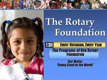 "Foundation Foundation The Rotary E VERY R OTARIAN, E VERY Y EAR E VERY R OTARIAN, E VERY Y EAR The Programs of O UR R OTARY F OUNDATION Our Motto: ""Doing."