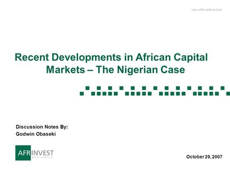 Www.afrinvestwa.com 1 1 Recent Developments in African Capital Markets – The Nigerian Case October 29, 2007 Discussion Notes By: Godwin Obaseki.
