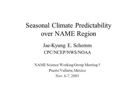 Seasonal Climate Predictability over NAME Region Jae-Kyung E. Schemm CPC/NCEP/NWS/NOAA NAME Science Working Group Meeting 5 Puerto Vallarta, Mexico Nov.