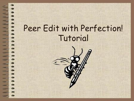 Peer Edit with Perfection! Tutorial. Peer Editing is Fun! Working with your classmates to help improve their writing can be lots of fun. But first, you.