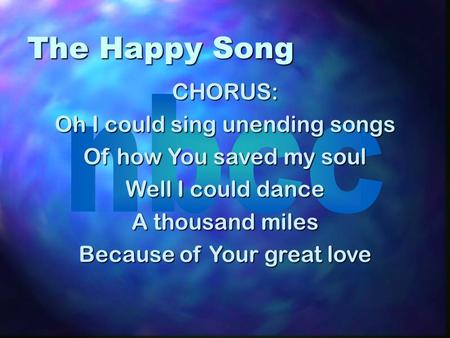 The Happy Song CHORUS: Oh I could sing unending songs Of how You saved my soul Well I could dance A thousand miles Because of Your great love.