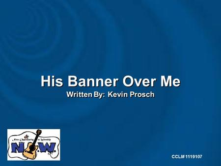 His Banner Over Me Written By: Kevin Prosch His Banner Over Me Written By: Kevin Prosch CCLI# 1119107.