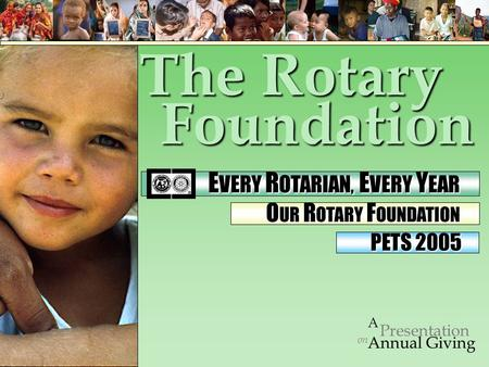 Foundation on Presentation A Annual Giving PETS 2005 The Rotary E VERY R OTARIAN, E VERY Y EAR E VERY R OTARIAN, E VERY Y EAR O UR R OTARY F OUNDATION.