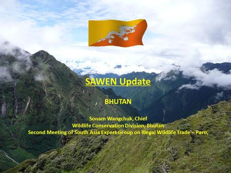 SAWEN Update BHUTAN Sonam Wangchuk, Chief <strong>Wildlife</strong> <strong>Conservation</strong> Division, Bhutan Second Meeting <strong>of</strong> South Asia Expert Group on Illegal <strong>Wildlife</strong> Trade –