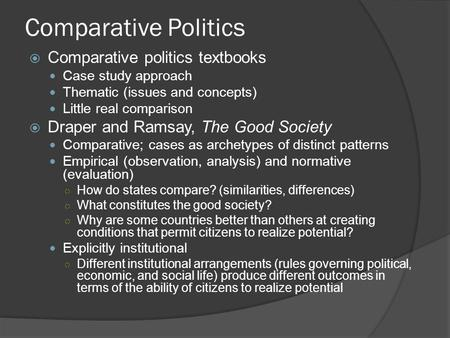 Comparative Politics  Comparative politics textbooks Case study approach Thematic (issues and concepts) Little real comparison  Draper and Ramsay, The.