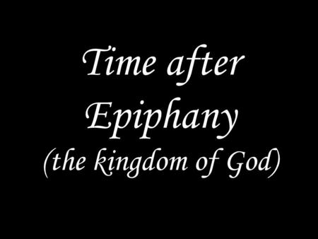 Time after Epiphany (the kingdom of God)