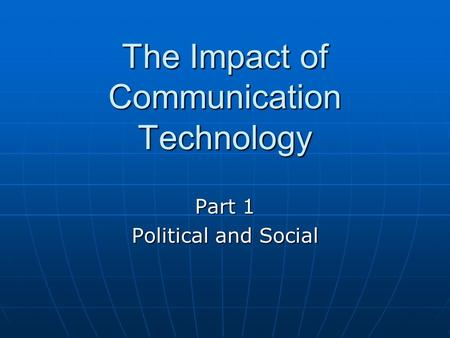 The Impact of Communication Technology Part 1 Political and Social.