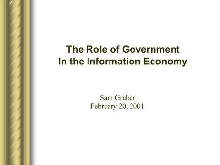 The Role of Government In the Information Economy Sam Graber February 20, 2001.