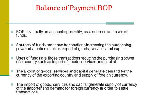 Balance of Payment BOP BOP is virtually an accounting identity, as a sources and uses of funds. Sources of funds are those transactions increasing the.