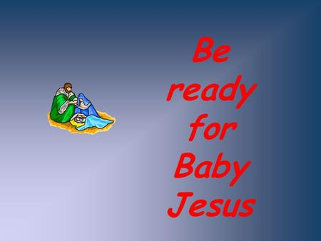 Be ready for Baby Jesus.