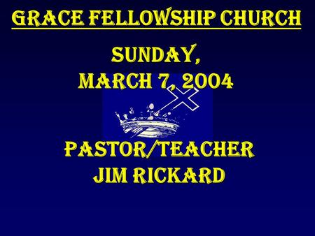 Grace Fellowship Church Sunday, March 7, 2004 Pastor/Teacher Jim Rickard.