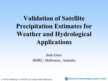 Validation of Satellite Precipitation Estimates for Weather and Hydrological Applications Beth Ebert BMRC, Melbourne, Australia 3 rd IPWG Workshop / 3.