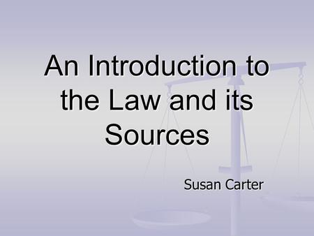 An Introduction to the Law and its Sources Susan Carter.