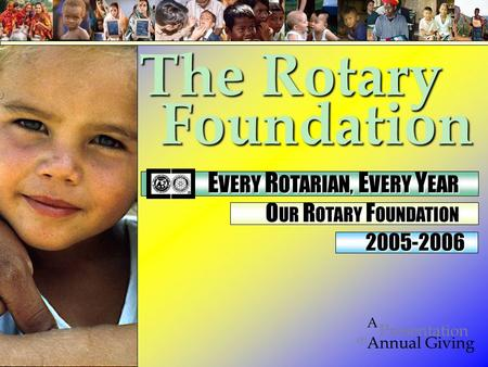 Foundation on Presentation A Annual Giving 2005-2006 The Rotary E VERY R OTARIAN, E VERY Y EAR E VERY R OTARIAN, E VERY Y EAR O UR R OTARY F OUNDATION.