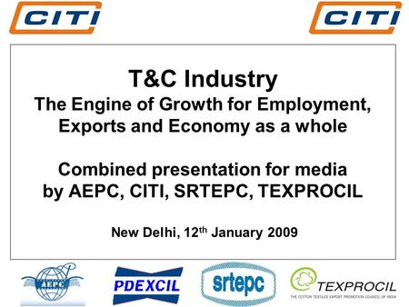 T&C Industry The Engine of Growth for Employment, Exports and Economy as a whole Combined presentation for media by AEPC, CITI, SRTEPC, TEXPROCIL New Delhi,