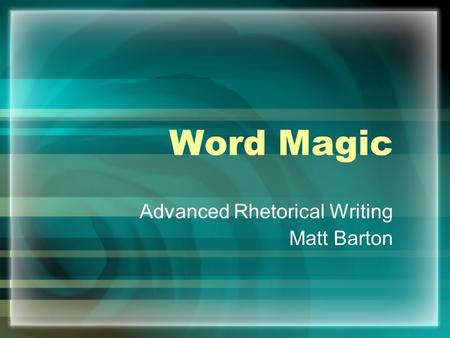 Word Magic Advanced Rhetorical Writing Matt Barton.