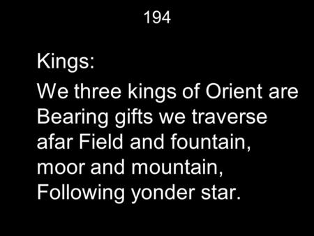 194 Kings: We three kings of Orient are Bearing gifts we traverse afar Field and fountain, moor and mountain, Following yonder star.