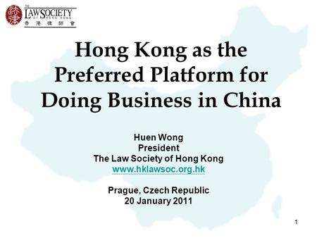1 Hong Kong as the Preferred Platform for Doing Business in China Huen Wong President The Law Society of Hong Kong www.hklawsoc.org.hk Prague, Czech Republic.