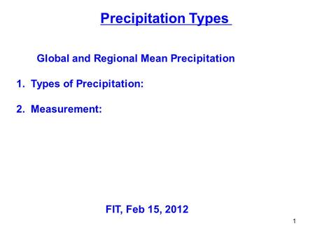 Precipitation Types Global and Regional Mean Precipitation 1. Types of Precipitation: 2. Measurement: FIT, Feb 15, 2012 1.