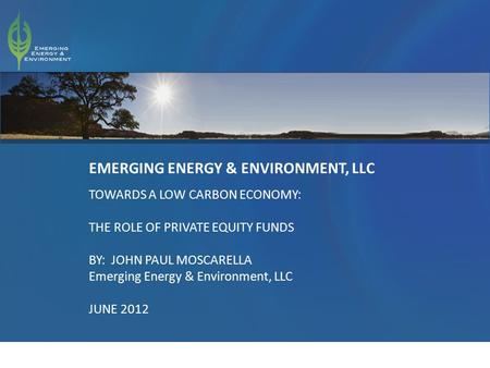 1 EMERGING ENERGY & ENVIRONMENT, LLC TOWARDS A LOW CARBON ECONOMY: THE ROLE OF PRIVATE EQUITY FUNDS BY: JOHN PAUL MOSCARELLA Emerging Energy & Environment,