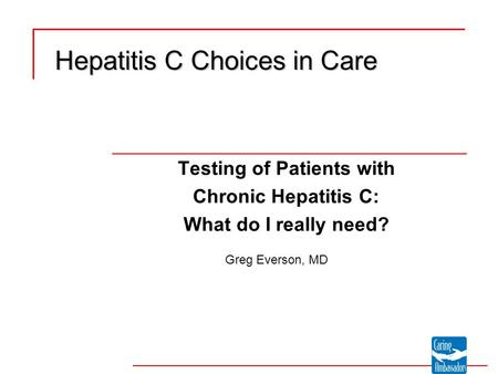 Testing of Patients with Chronic Hepatitis C: What do I really need? Hepatitis C Choices in Care Greg Everson, MD.