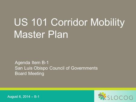 US 101 Corridor Mobility Master Plan Agenda Item B-1 San Luis Obispo Council of Governments Board Meeting August 6, 2014 – B-1.
