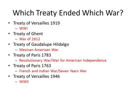 Which Treaty Ended Which War? Treaty of Versailles 1919 – WWI Treaty of Ghent – War of 1812 Treaty of Gaudalupe Hildalgo – Mexican American War Treaty.