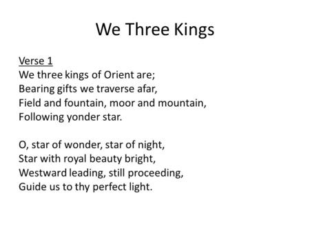 We Three Kings Verse 1 We three kings of Orient are; Bearing gifts we traverse afar, Field and fountain, moor and mountain, Following yonder star. O, star.