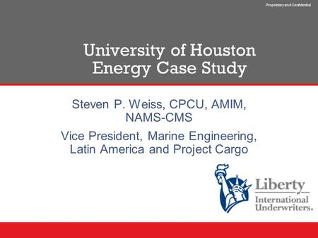 Proprietary and Confidential University of Houston Energy Case Study Steven P. Weiss, CPCU, AMIM, NAMS-CMS Vice President, Marine Engineering, Latin America.