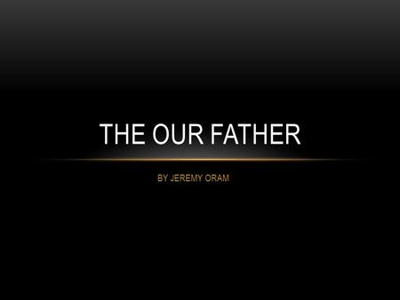 BY JEREMY ORAM THE OUR FATHER. OUR FATHER This is saying we have a strong relationship with Our Father, as we are his children. This is relevant to us.
