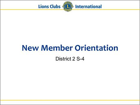 New Member Orientation District 2 S-4. 2Lions Clubs InternationalNew Member Orientation New Member Orientation Summary New member orientation is broken.