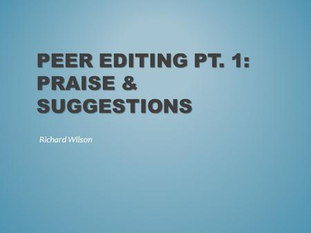 PEER EDITING PT. 1: PRAISE & SUGGESTIONS Richard Wilson.