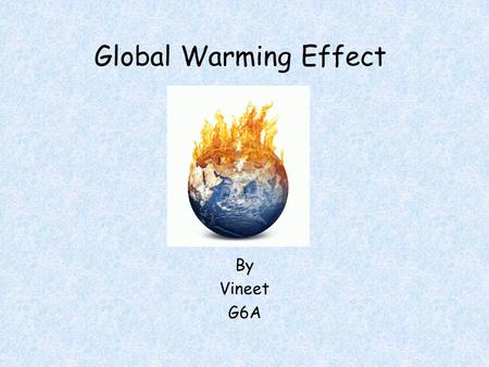 Global Warming Effect By Vineet G6A. The Earth System Study of Ecology and Biosphere.